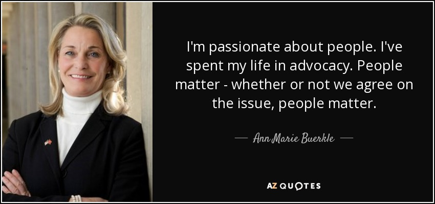 I'm passionate about people. I've spent my life in advocacy. People matter - whether or not we agree on the issue, people matter. - Ann Marie Buerkle