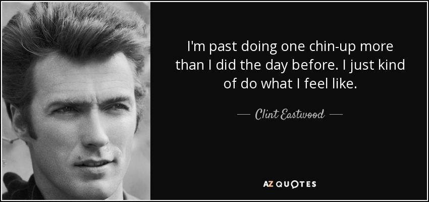 I'm past doing one chin-up more than I did the day before. I just kind of do what I feel like. - Clint Eastwood