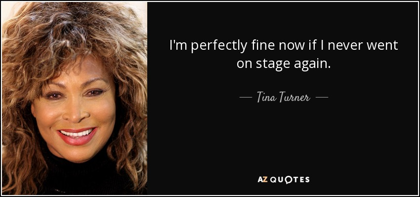 I'm perfectly fine now if I never went on stage again. - Tina Turner