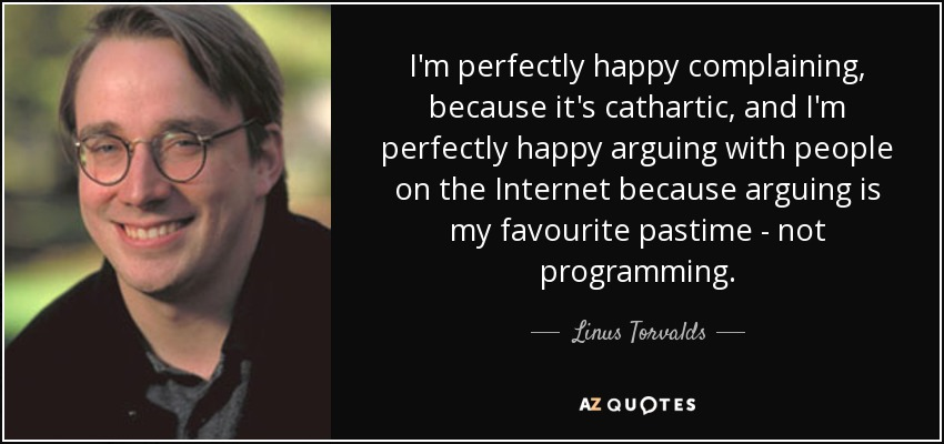 I'm perfectly happy complaining, because it's cathartic, and I'm perfectly happy arguing with people on the Internet because arguing is my favourite pastime - not programming. - Linus Torvalds