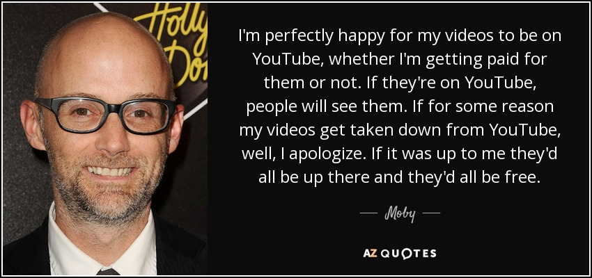 I'm perfectly happy for my videos to be on YouTube, whether I'm getting paid for them or not. If they're on YouTube, people will see them. If for some reason my videos get taken down from YouTube, well, I apologize. If it was up to me they'd all be up there and they'd all be free. - Moby
