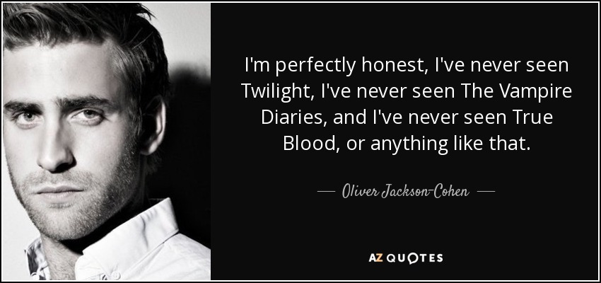 I'm perfectly honest, I've never seen Twilight, I've never seen The Vampire Diaries, and I've never seen True Blood, or anything like that. - Oliver Jackson-Cohen