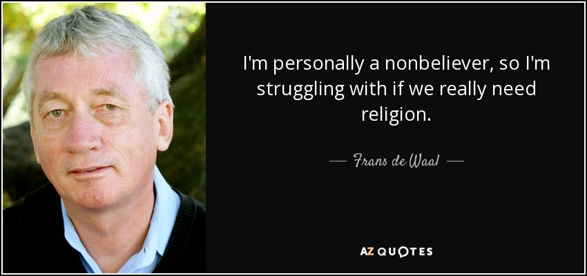 I'm personally a nonbeliever, so I'm struggling with if we really need religion. - Frans de Waal