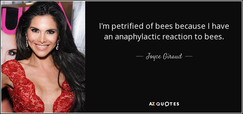 I'm petrified of bees because I have an anaphylactic reaction to bees. - Joyce Giraud
