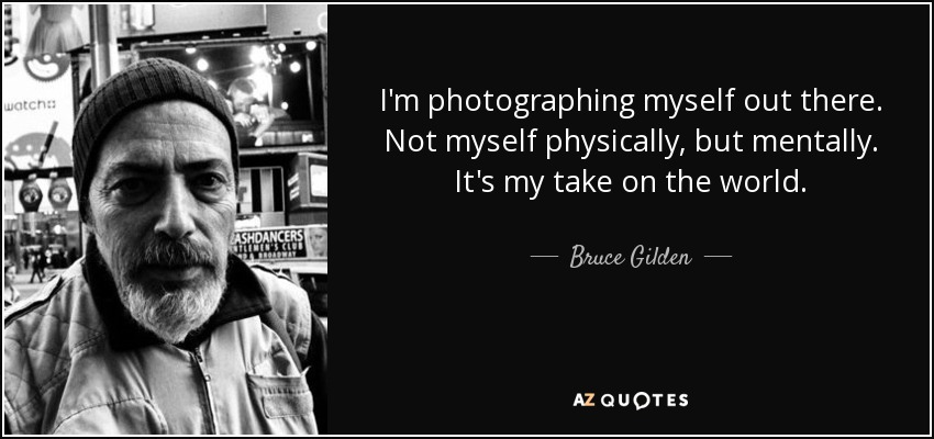 I'm photographing myself out there. Not myself physically, but mentally. It's my take on the world. - Bruce Gilden