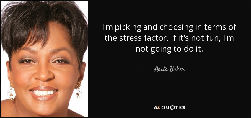 I'm picking and choosing in terms of the stress factor. If it's not fun, I'm not going to do it. - Anita Baker