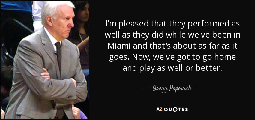 I'm pleased that they performed as well as they did while we've been in Miami and that's about as far as it goes. Now, we've got to go home and play as well or better. - Gregg Popovich