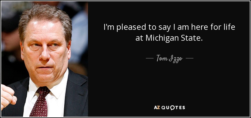 I'm pleased to say I am here for life at Michigan State. - Tom Izzo