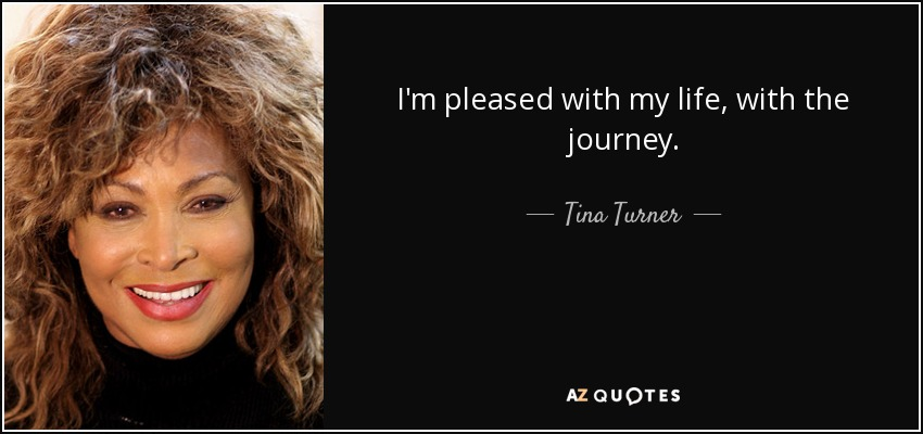 I'm pleased with my life, with the journey. - Tina Turner