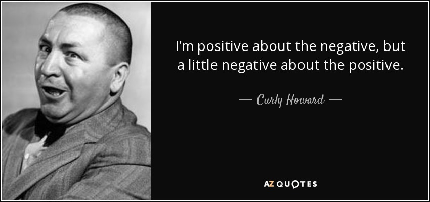 I'm positive about the negative, but a little negative about the positive. - Curly Howard