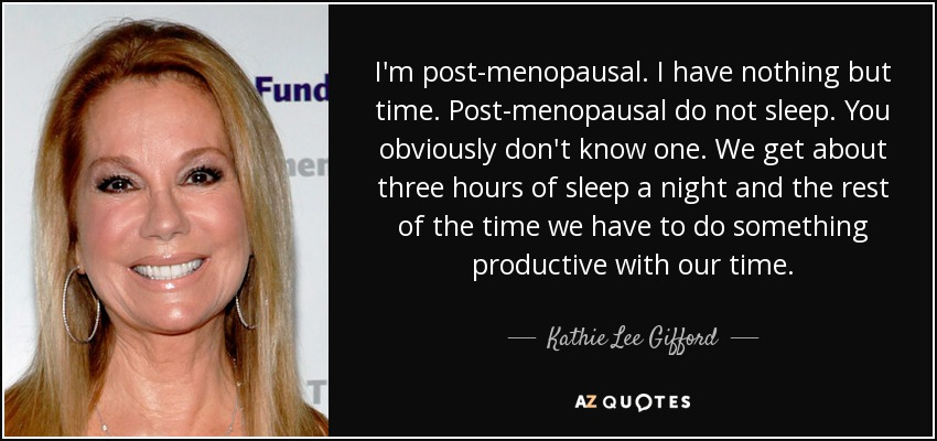 I'm post-menopausal. I have nothing but time. Post-menopausal do not sleep. You obviously don't know one. We get about three hours of sleep a night and the rest of the time we have to do something productive with our time. - Kathie Lee Gifford