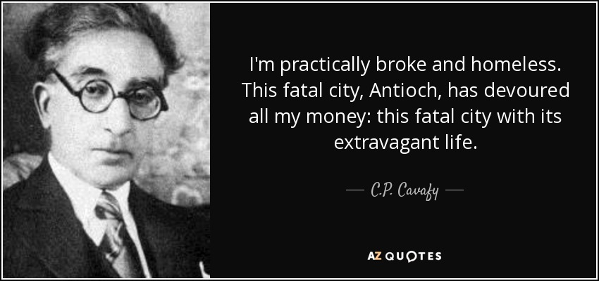 I'm practically broke and homeless. This fatal city, Antioch, has devoured all my money: this fatal city with its extravagant life. - C.P. Cavafy