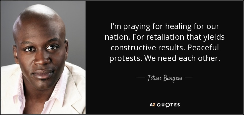 I'm praying for healing for our nation. For retaliation that yields constructive results. Peaceful protests. We need each other. - Tituss Burgess
