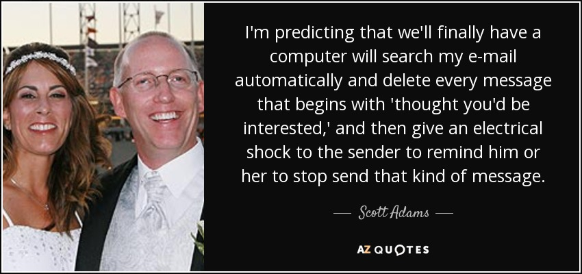 I'm predicting that we'll finally have a computer will search my e-mail automatically and delete every message that begins with 'thought you'd be interested,' and then give an electrical shock to the sender to remind him or her to stop send that kind of message. - Scott Adams
