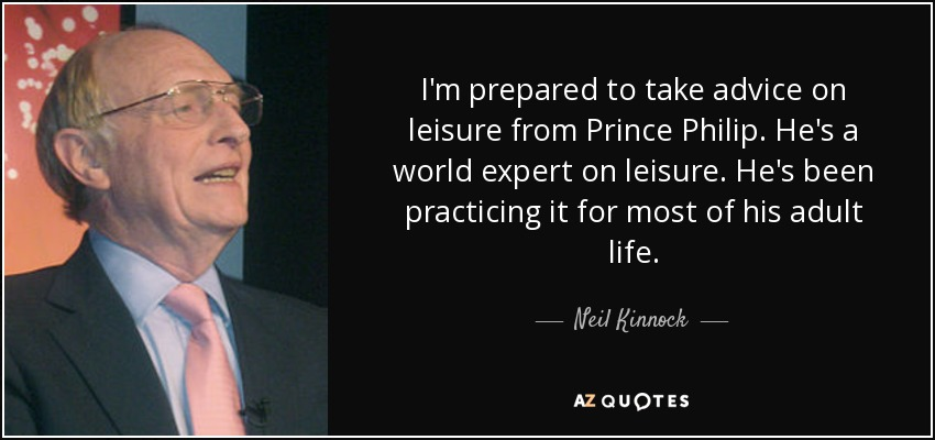 I'm prepared to take advice on leisure from Prince Philip. He's a world expert on leisure. He's been practicing it for most of his adult life. - Neil Kinnock