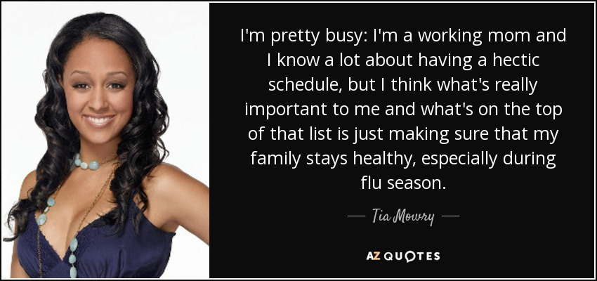 I'm pretty busy: I'm a working mom and I know a lot about having a hectic schedule, but I think what's really important to me and what's on the top of that list is just making sure that my family stays healthy, especially during flu season. - Tia Mowry