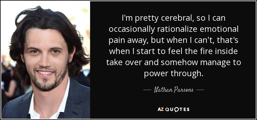 I'm pretty cerebral, so I can occasionally rationalize emotional pain away, but when I can't, that's when I start to feel the fire inside take over and somehow manage to power through. - Nathan Parsons