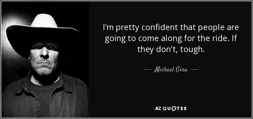 I'm pretty confident that people are going to come along for the ride. If they don't, tough. - Michael Gira