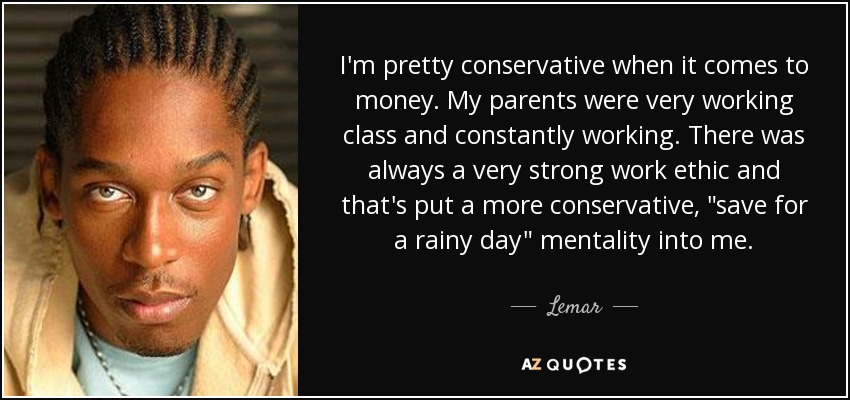 I'm pretty conservative when it comes to money. My parents were very working class and constantly working. There was always a very strong work ethic and that's put a more conservative,