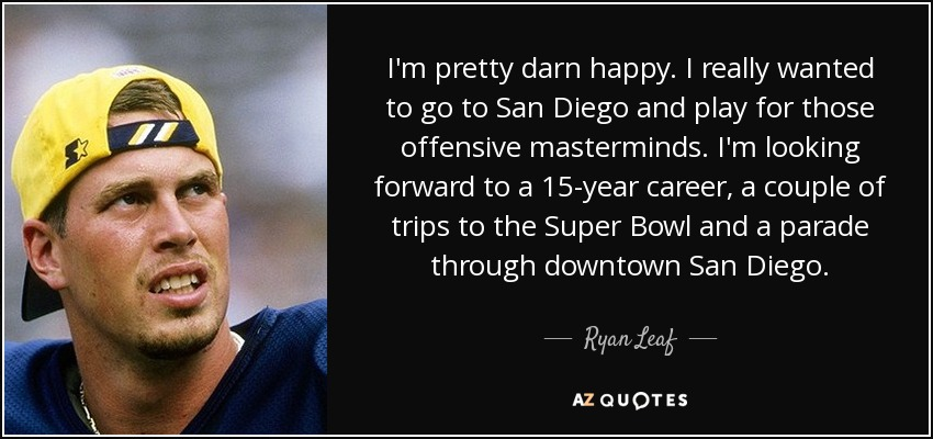 I'm pretty darn happy. I really wanted to go to San Diego and play for those offensive masterminds. I'm looking forward to a 15-year career, a couple of trips to the Super Bowl and a parade through downtown San Diego. - Ryan Leaf
