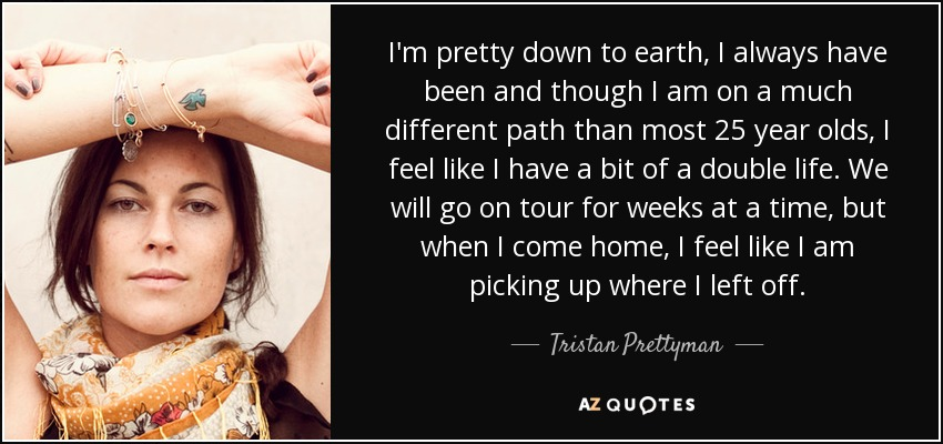I'm pretty down to earth, I always have been and though I am on a much different path than most 25 year olds, I feel like I have a bit of a double life. We will go on tour for weeks at a time, but when I come home, I feel like I am picking up where I left off. - Tristan Prettyman