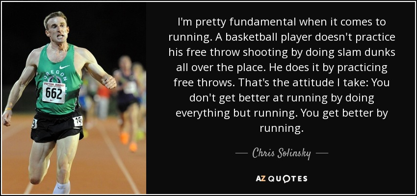 I'm pretty fundamental when it comes to running. A basketball player doesn't practice his free throw shooting by doing slam dunks all over the place. He does it by practicing free throws. That's the attitude I take: You don't get better at running by doing everything but running. You get better by running. - Chris Solinsky