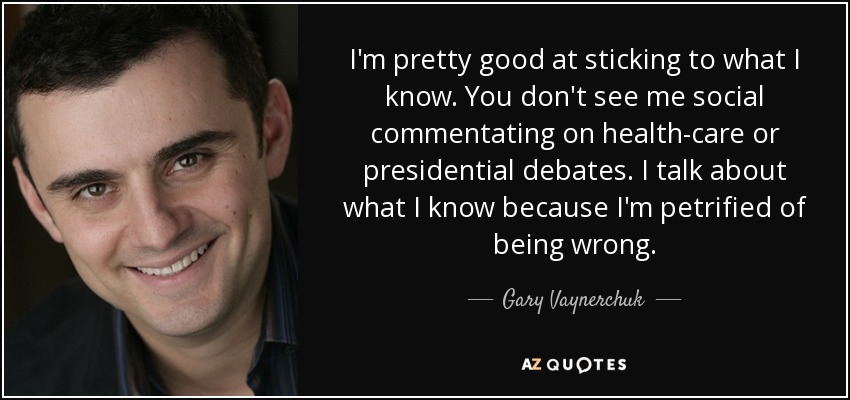 I'm pretty good at sticking to what I know. You don't see me social commentating on health-care or presidential debates. I talk about what I know because I'm petrified of being wrong. - Gary Vaynerchuk