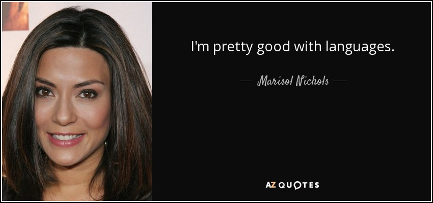 I'm pretty good with languages. - Marisol Nichols