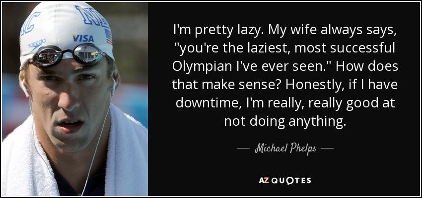 I'm pretty lazy. My wife always says,