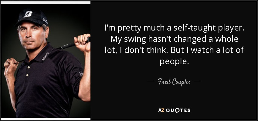 I'm pretty much a self-taught player. My swing hasn't changed a whole lot, I don't think. But I watch a lot of people. - Fred Couples