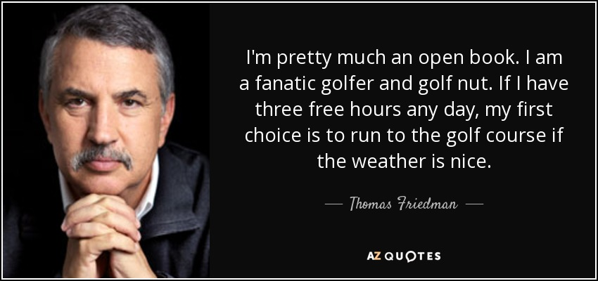 I'm pretty much an open book. I am a fanatic golfer and golf nut. If I have three free hours any day, my first choice is to run to the golf course if the weather is nice. - Thomas Friedman