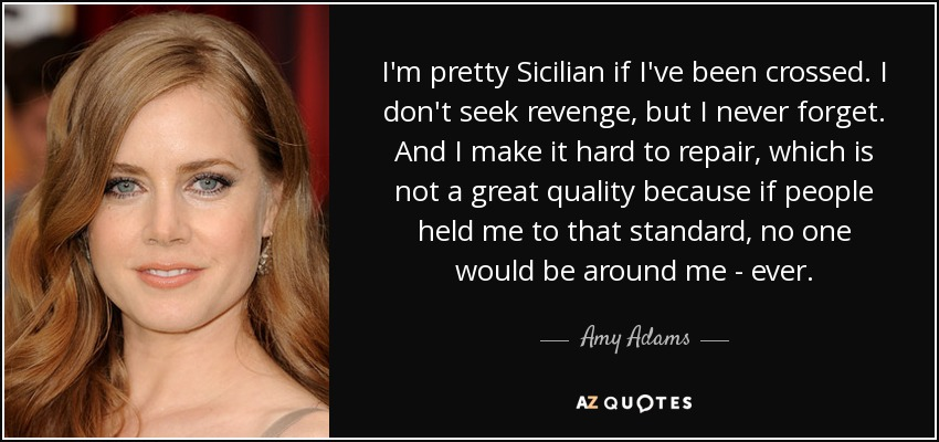 I'm pretty Sicilian if I've been crossed. I don't seek revenge, but I never forget. And I make it hard to repair, which is not a great quality because if people held me to that standard, no one would be around me - ever. - Amy Adams