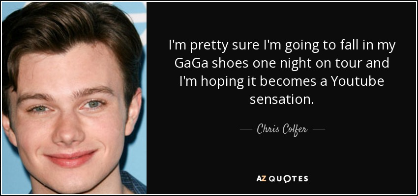 I'm pretty sure I'm going to fall in my GaGa shoes one night on tour and I'm hoping it becomes a Youtube sensation. - Chris Colfer