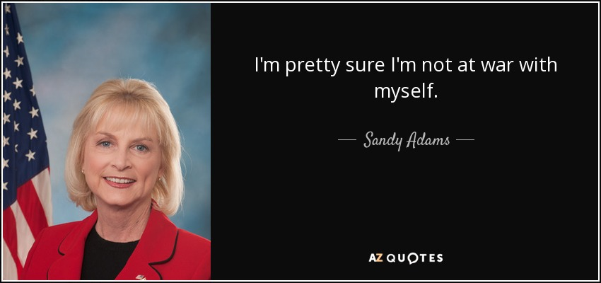 I'm pretty sure I'm not at war with myself. - Sandy Adams