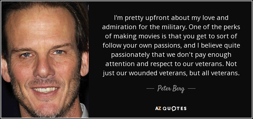 I'm pretty upfront about my love and admiration for the military. One of the perks of making movies is that you get to sort of follow your own passions, and I believe quite passionately that we don't pay enough attention and respect to our veterans. Not just our wounded veterans, but all veterans. - Peter Berg