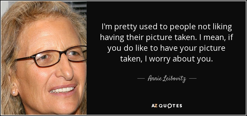I'm pretty used to people not liking having their picture taken. I mean, if you do like to have your picture taken, I worry about you. - Annie Leibovitz