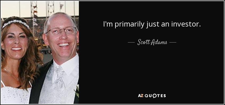 I'm primarily just an investor. - Scott Adams