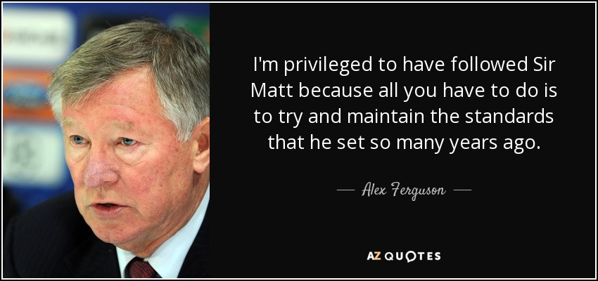 I'm privileged to have followed Sir Matt because all you have to do is to try and maintain the standards that he set so many years ago. - Alex Ferguson