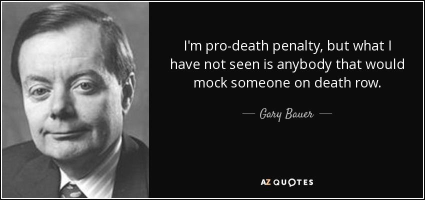 I'm pro-death penalty, but what I have not seen is anybody that would mock someone on death row. - Gary Bauer