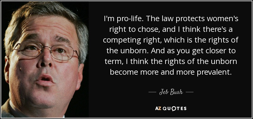 I'm pro-life. The law protects women's right to chose, and I think there's a competing right, which is the rights of the unborn. And as you get closer to term, I think the rights of the unborn become more and more prevalent. - Jeb Bush