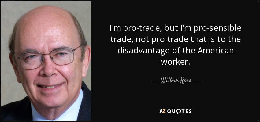 I'm pro-trade, but I'm pro-sensible trade, not pro-trade that is to the disadvantage of the American worker. - Wilbur Ross