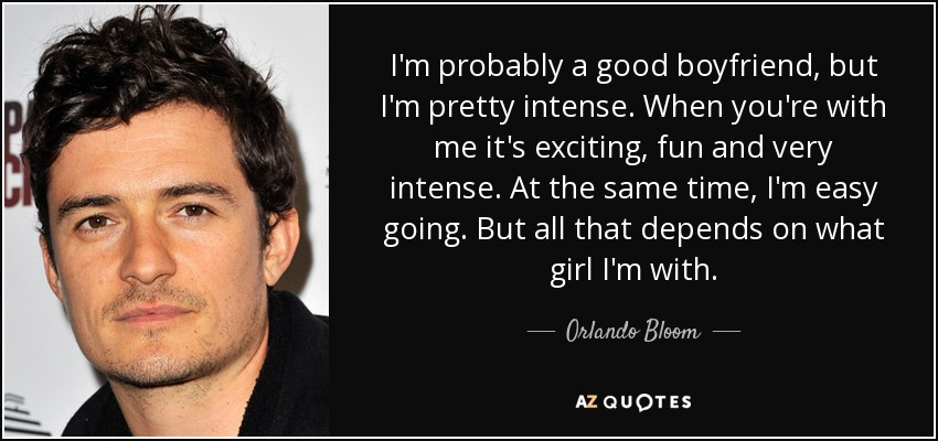 I'm probably a good boyfriend, but I'm pretty intense. When you're with me it's exciting, fun and very intense. At the same time, I'm easy going. But all that depends on what girl I'm with. - Orlando Bloom