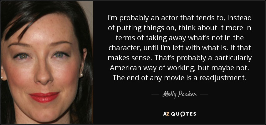 I'm probably an actor that tends to, instead of putting things on, think about it more in terms of taking away what's not in the character, until I'm left with what is. If that makes sense. That's probably a particularly American way of working, but maybe not. The end of any movie is a readjustment. - Molly Parker