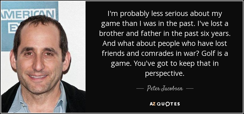 I'm probably less serious about my game than I was in the past. I've lost a brother and father in the past six years. And what about people who have lost friends and comrades in war? Golf is a game. You've got to keep that in perspective. - Peter Jacobsen
