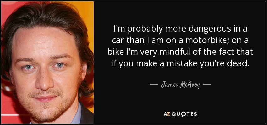 I'm probably more dangerous in a car than I am on a motorbike; on a bike I'm very mindful of the fact that if you make a mistake you're dead. - James McAvoy