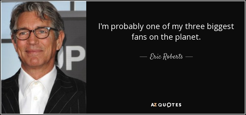 I'm probably one of my three biggest fans on the planet. - Eric Roberts
