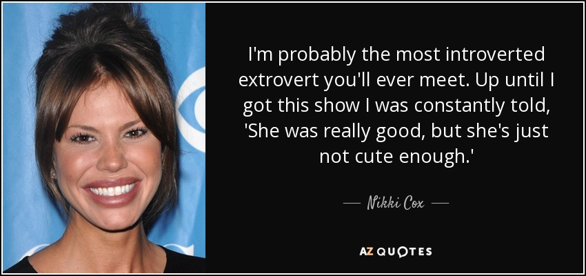 I'm probably the most introverted extrovert you'll ever meet. Up until I got this show I was constantly told, 'She was really good, but she's just not cute enough.' - Nikki Cox