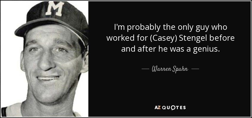 I'm probably the only guy who worked for (Casey) Stengel before and after he was a genius. - Warren Spahn