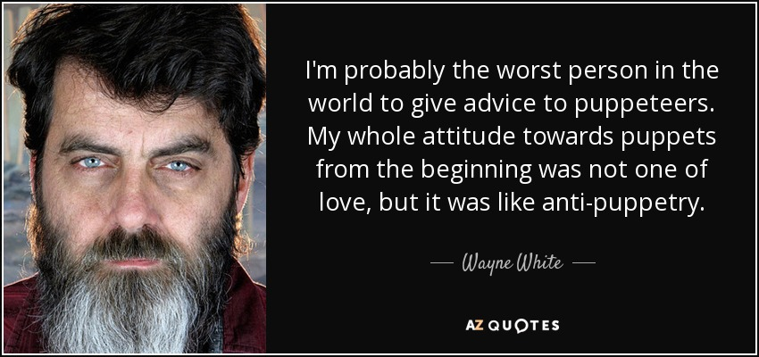 I'm probably the worst person in the world to give advice to puppeteers. My whole attitude towards puppets from the beginning was not one of love, but it was like anti-puppetry. - Wayne White