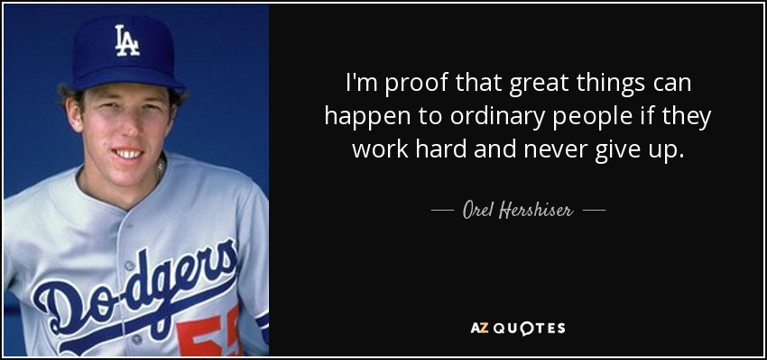 I'm proof that great things can happen to ordinary people if they work hard and never give up. - Orel Hershiser